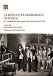 La ritualità massonica in Italia. Un contributo alla storia dei rituali del G.O.I. Libro di