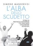 L'alba dello scudetto. Storia di Pier Paolo Manservisi e di una Lazio che divenne leggenda Libro di  Simone Manservisi