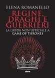 Regine, draghi e guerrieri. La guida non ufficiale a Game of Thrones Ebook di  Elena Romanello