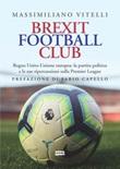 Brexit Football Club. Regno Unito-Unione europea: la partita politica e le sue ripercussioni sulla Premier League Ebook di  Massimiliano Vitelli
