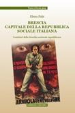 Brescia capitale della Repubblica Sociale Italiana. I notiziari della Guardia nazionale repubblicana Libro di  Elena Pala