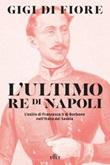L' ultimo re di Napoli. L'esilio di Francesco II di Borbone nell'Italia dei Savoia Ebook di  Gigi Di Fiore