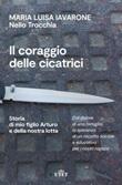 Il coraggio delle cicatrici. Storia di mio figlio Arturo e della nostra lotta Ebook di  Maria Luisa Iavarone, Nello Trocchia