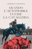 Quando l'automobile uccise la cavalleria Ebook di  Giorgio Caponetti