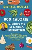 800 calorie. La nuova via al digiuno intermittente. Il metodo per perdere peso rapidamente e restare in forma per sempre Ebook di  Michael Mosley
