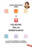 I 7 pilastri della mindfulness. La via per liberarsi da rabbia, stress e sofferenza interiore Ebook di  Maria Beatrice Toro