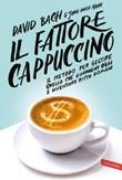Il fattore cappuccino. Il metodo per gestire quello che guadagni oggi e diventare ricco domani Ebook di  David Bach, John David Mann