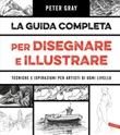 La guida completa per disegnare e illustrare. Tecniche e ispirazioni per artisti di ogni livello Ebook di  Peter Gray