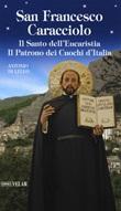 San Francesco Caracciolo. Il santo dell'Eucaristia. Il patrono dei cuochi d'Italia Libro di  Antonio Di Lello
