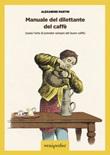 Manuale del dilettante del caffè (ossia l'arte di prender sempre del buon caffè) Libro di Martin Alexandre