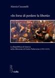 «In forse di perdere la libertà». La Repubblica di Genova nella riflessione di Giulio Pallavicino (1583-1635) Libro di  Alessia Ceccarelli