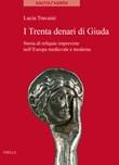 I trenta denari di Giuda. Storia di reliquie impreviste nell'Europa medievale e moderna Libro di  Lucia Travaini