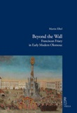 Beyond the wall. Franciscan friary in early modern Olomouc Ebook di  Martin Elbel