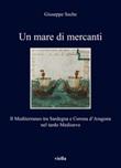 Un mare di mercanti. Il Mediterraneo tra Sardegna e Corona d'Aragona nel tardo Medioevo Libro di  Giuseppe Seche