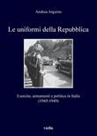 Le uniformi della Repubblica. Esercito, armamenti e politica in Italia (1945-1949) Ebook di  Andrea Argenio