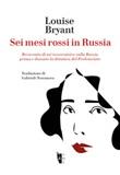 Sei mesi rossi in Russia. Resoconto di un'osservatrice sulla Russia prima e durante la dittatura del proletariato Ebook di  Louise Bryant