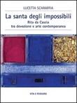 La santa degli impossibili. Rita da Cascia tra devozione e arte contemporanea Libro di  Lucetta Scaraffia