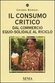 Il consumo critico. Dal commercio equo-solidale al riciclo Libro di  Chiara Borghi