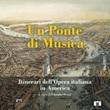 Un ponte di musica. Itinerari dell'opera italiana in America-A bridge of music. Itineraries of Italian Opera in America. Ediz. bilingue Libro di