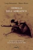 I ribelli dell'Adriatico. L'insurrezione di Valona e la rivolta di Ancona del 1920 Libro di  Luigi Balsamini, Marco Rossi