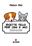 Ricette felici per cani e mici. Alimentazione sana e casalinga per gli amici a quattro zampe Ebook di  Paola Paci